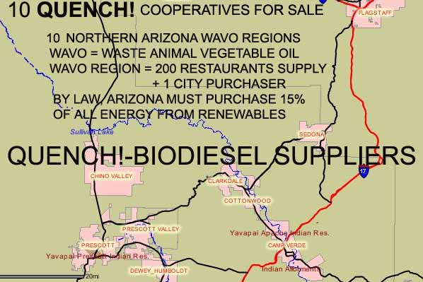 10 QUENCH! COOPERATIVES FOR SALE  10 NORTHERN ARIZONA WAVO REGIONS  WAVO=WASTE ANIMAL VEGETABLE OIL  WAVO REGION = 200 RESTAURANTS SUPPLY + 1  CITY PURCHASER  BY LAW ARIZONA MUST PURCHASE 15% OF ALL ENERGY FROM RENEWABLES  QUENCH! = BIODIESEL SUPPLIERS
